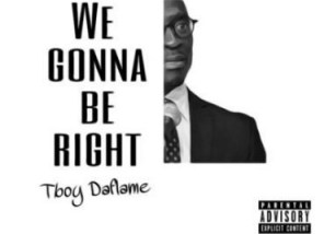 TBoy DaFlame - We Gonna Be Right